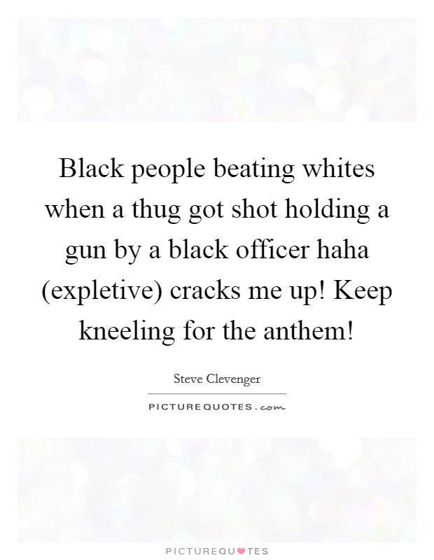 Black people beating whites when a thug got shot holding a gun by a black officer haha (expletive) cracks me up! Keep kneeling for the anthem! Picture Quote #1