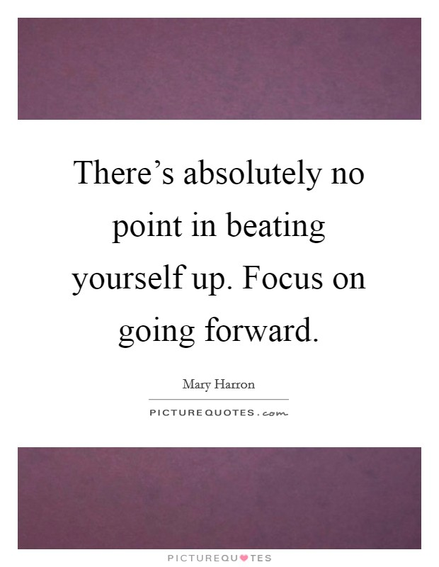 There's absolutely no point in beating yourself up. Focus on going forward Picture Quote #1