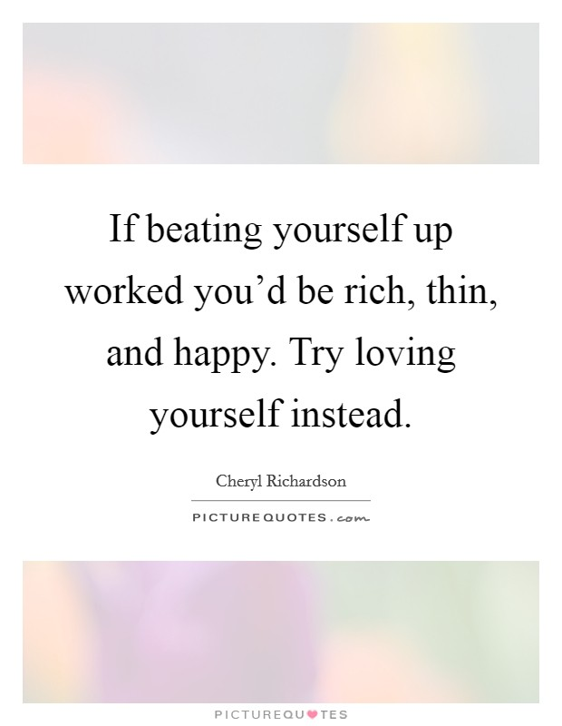If beating yourself up worked you'd be rich, thin, and happy. Try loving yourself instead Picture Quote #1