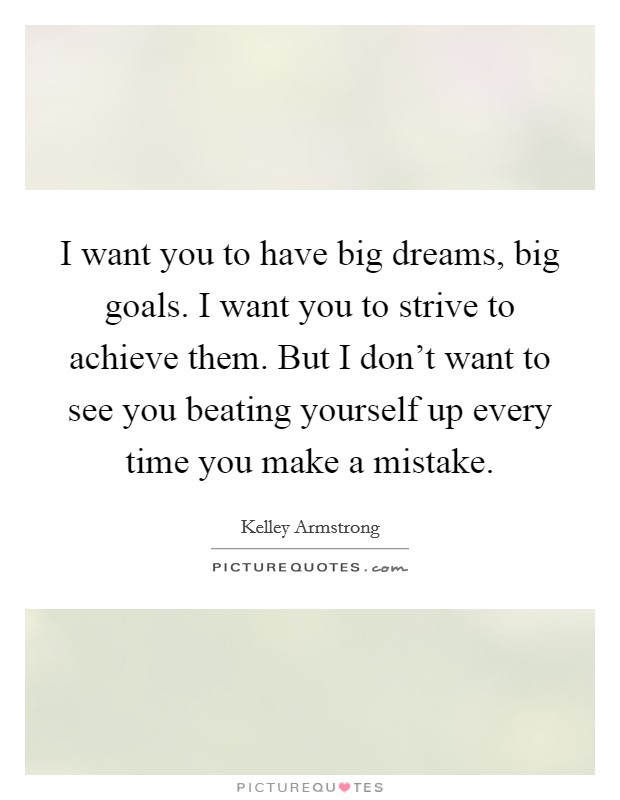 I want you to have big dreams, big goals. I want you to strive to achieve them. But I don't want to see you beating yourself up every time you make a mistake Picture Quote #1