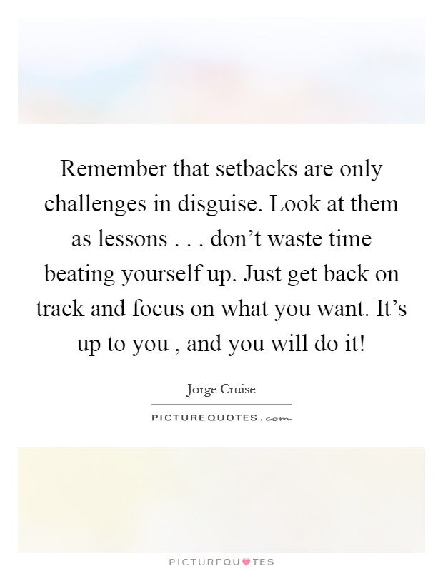 Remember that setbacks are only challenges in disguise. Look at them as lessons . . . don't waste time beating yourself up. Just get back on track and focus on what you want. It's up to you , and you will do it! Picture Quote #1