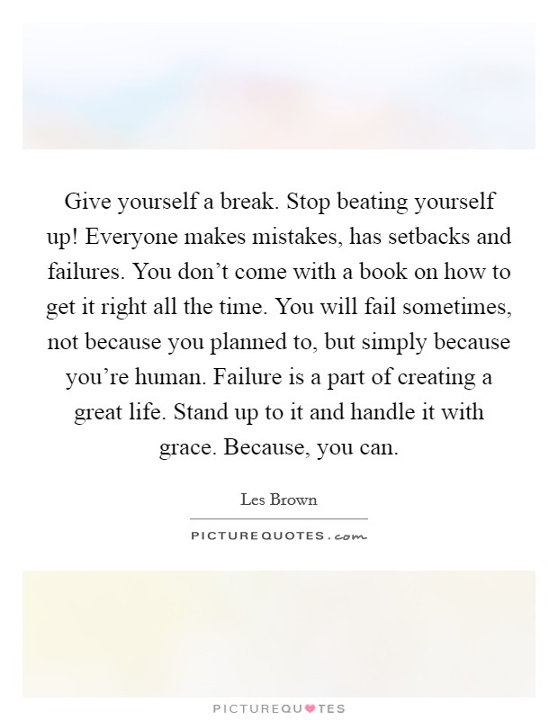 Give yourself a break. Stop beating yourself up! Everyone makes mistakes, has setbacks and failures. You don't come with a book on how to get it right all the time. You will fail sometimes, not because you planned to, but simply because you're human. Failure is a part of creating a great life. Stand up to it and handle it with grace. Because, you can Picture Quote #1