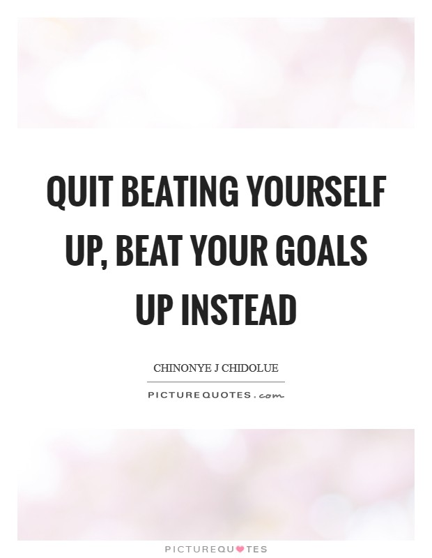 Quit beating yourself up, beat your goals up instead Picture Quote #1