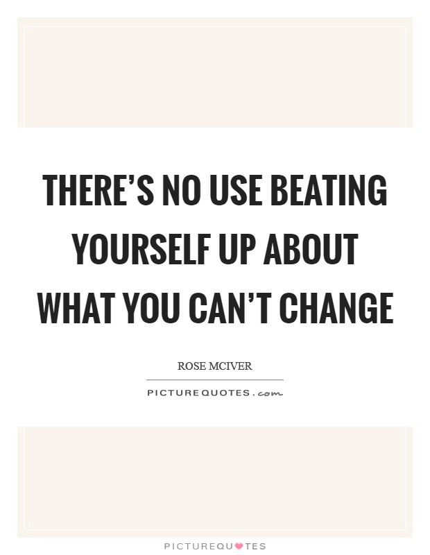 There's no use beating yourself up about what you can't change Picture Quote #1