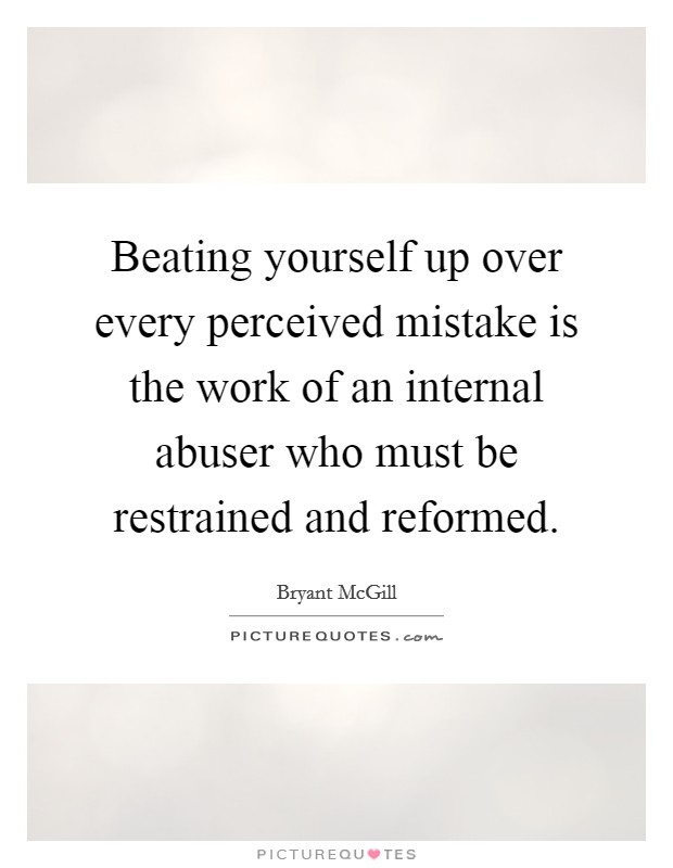 Beating yourself up over every perceived mistake is the work of an internal abuser who must be restrained and reformed Picture Quote #1