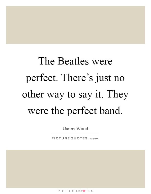 The Beatles were perfect. There's just no other way to say it. They were the perfect band Picture Quote #1