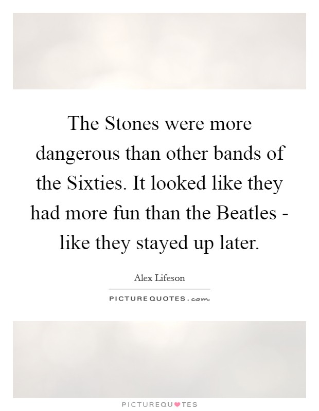 The Stones were more dangerous than other bands of the Sixties. It looked like they had more fun than the Beatles - like they stayed up later Picture Quote #1
