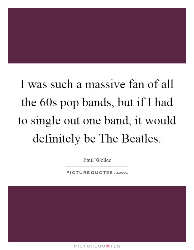 I was such a massive fan of all the  60s pop bands, but if I had to single out one band, it would definitely be The Beatles Picture Quote #1
