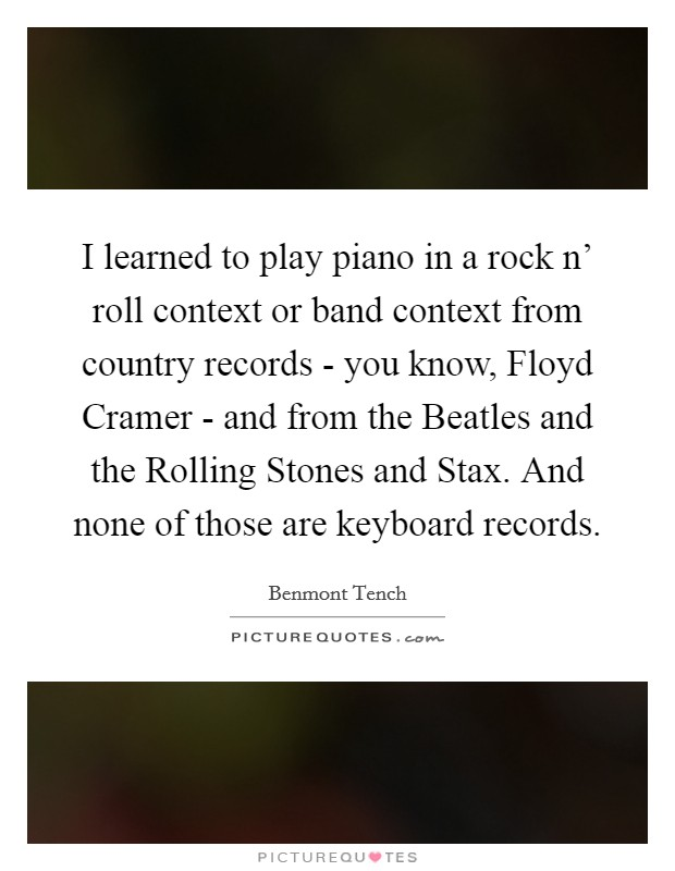 I learned to play piano in a rock n' roll context or band context from country records - you know, Floyd Cramer - and from the Beatles and the Rolling Stones and Stax. And none of those are keyboard records Picture Quote #1