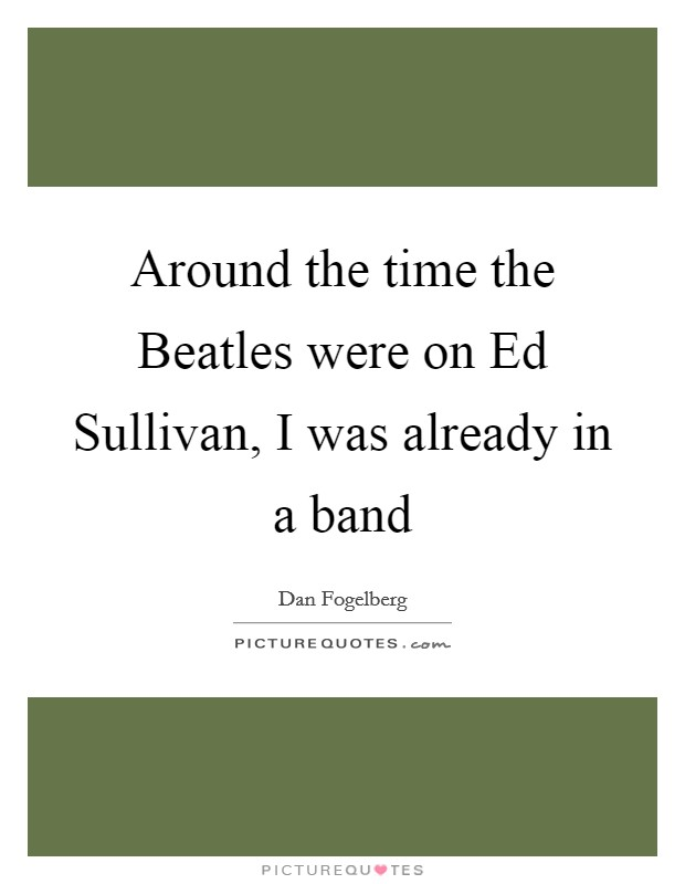Around the time the Beatles were on Ed Sullivan, I was already in a band Picture Quote #1