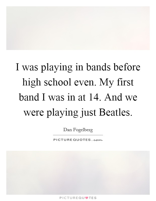 I was playing in bands before high school even. My first band I was in at 14. And we were playing just Beatles Picture Quote #1