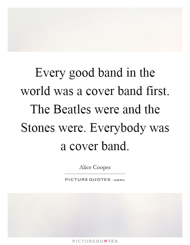 Every good band in the world was a cover band first. The Beatles were and the Stones were. Everybody was a cover band Picture Quote #1