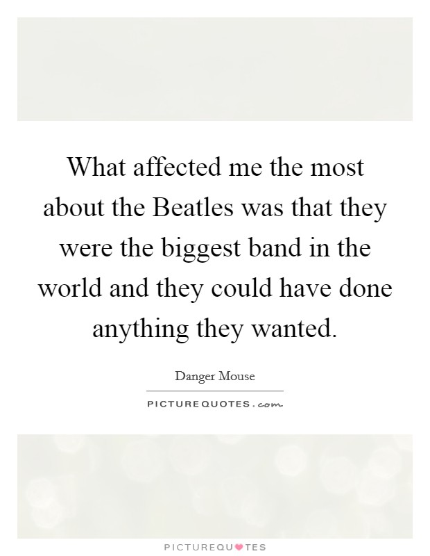 What affected me the most about the Beatles was that they were the biggest band in the world and they could have done anything they wanted Picture Quote #1