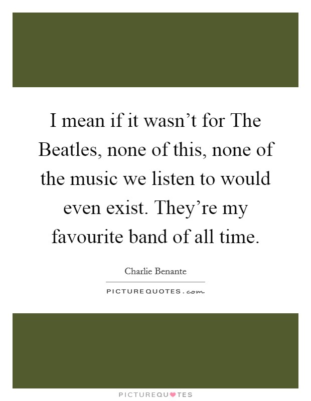 I mean if it wasn't for The Beatles, none of this, none of the music we listen to would even exist. They're my favourite band of all time Picture Quote #1