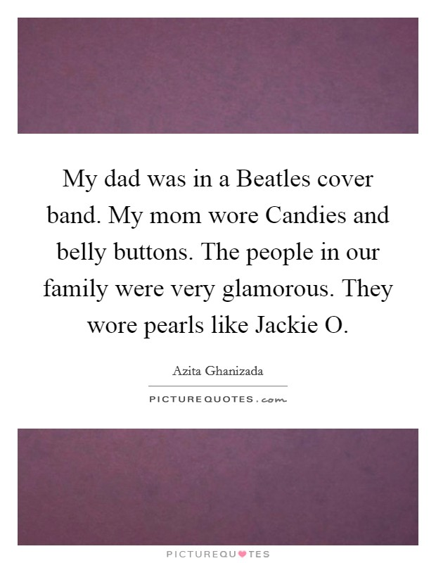 My dad was in a Beatles cover band. My mom wore Candies and belly buttons. The people in our family were very glamorous. They wore pearls like Jackie O Picture Quote #1