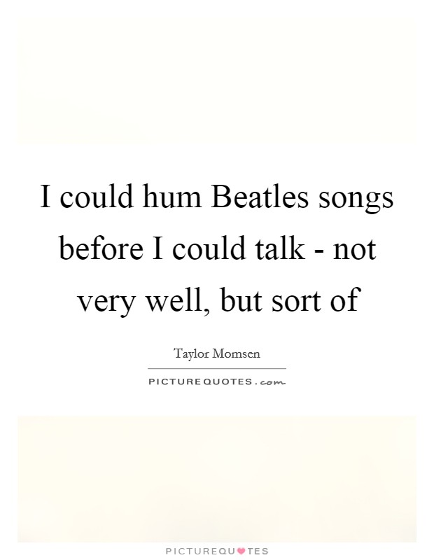 I could hum Beatles songs before I could talk - not very well, but sort of Picture Quote #1