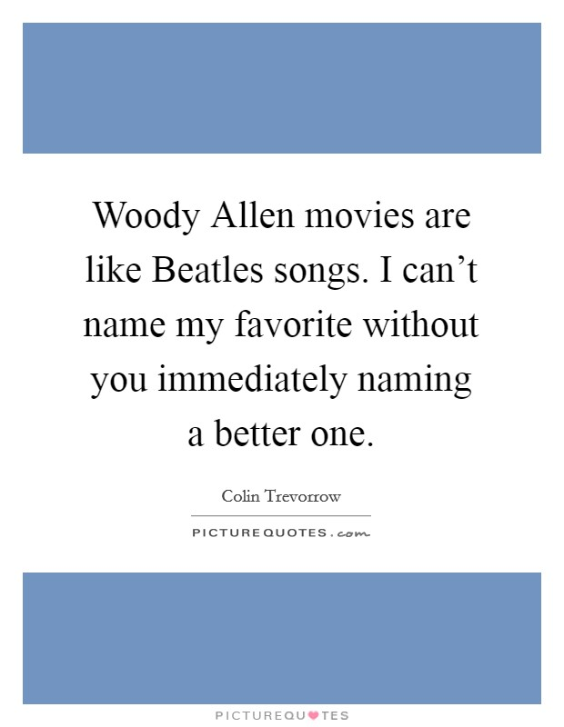 Woody Allen movies are like Beatles songs. I can't name my favorite without you immediately naming a better one Picture Quote #1