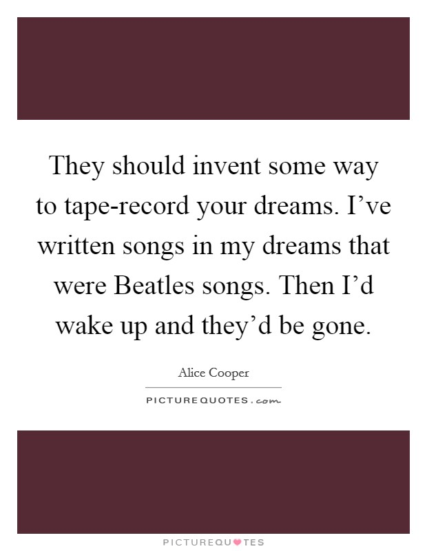 They should invent some way to tape-record your dreams. I've written songs in my dreams that were Beatles songs. Then I'd wake up and they'd be gone Picture Quote #1