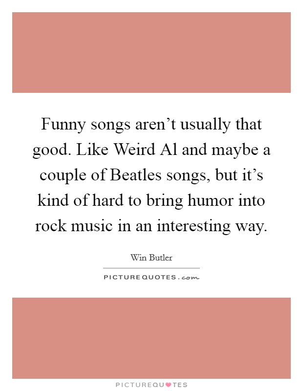 Funny songs aren't usually that good. Like Weird Al and maybe a couple of Beatles songs, but it's kind of hard to bring humor into rock music in an interesting way Picture Quote #1