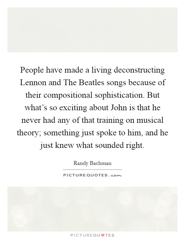 People have made a living deconstructing Lennon and The Beatles songs because of their compositional sophistication. But what's so exciting about John is that he never had any of that training on musical theory; something just spoke to him, and he just knew what sounded right Picture Quote #1