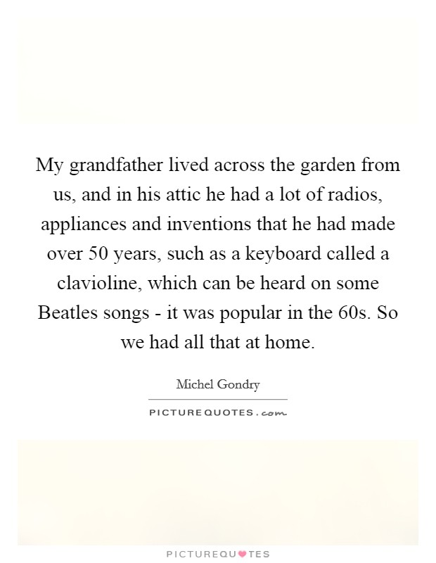 My grandfather lived across the garden from us, and in his attic he had a lot of radios, appliances and inventions that he had made over 50 years, such as a keyboard called a clavioline, which can be heard on some Beatles songs - it was popular in the 60s. So we had all that at home Picture Quote #1