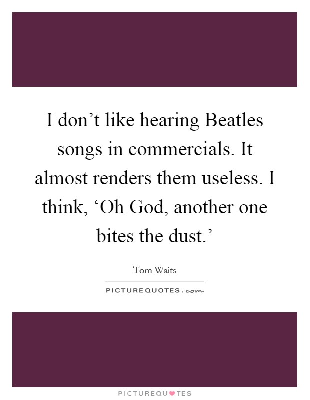 I don't like hearing Beatles songs in commercials. It almost renders them useless. I think, 'Oh God, another one bites the dust.' Picture Quote #1