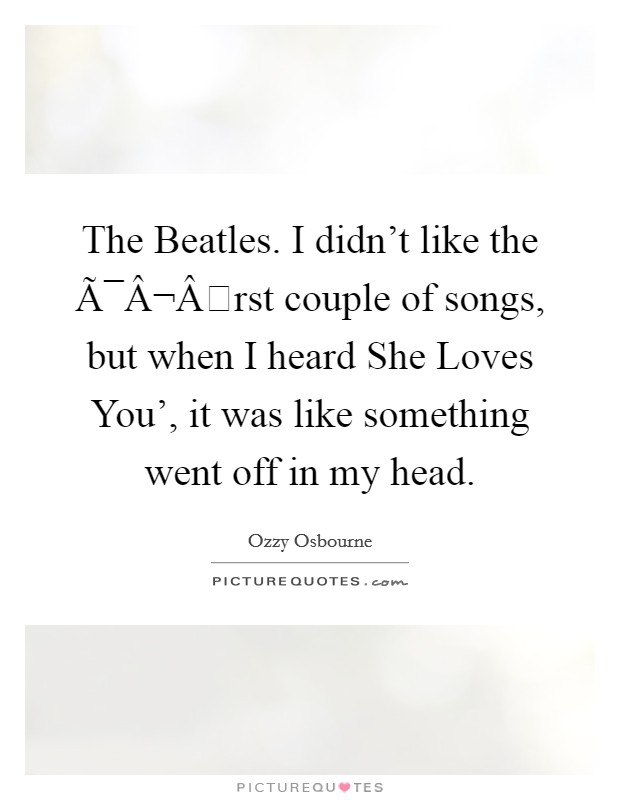 The Beatles. I didn't like the first couple of songs, but when I heard She Loves You', it was like something went off in my head Picture Quote #1