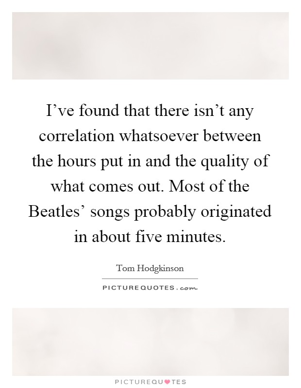 I've found that there isn't any correlation whatsoever between the hours put in and the quality of what comes out. Most of the Beatles' songs probably originated in about five minutes Picture Quote #1