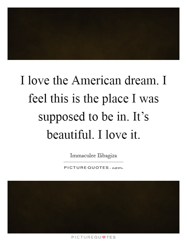 I love the American dream. I feel this is the place I was supposed to be in. It's beautiful. I love it Picture Quote #1