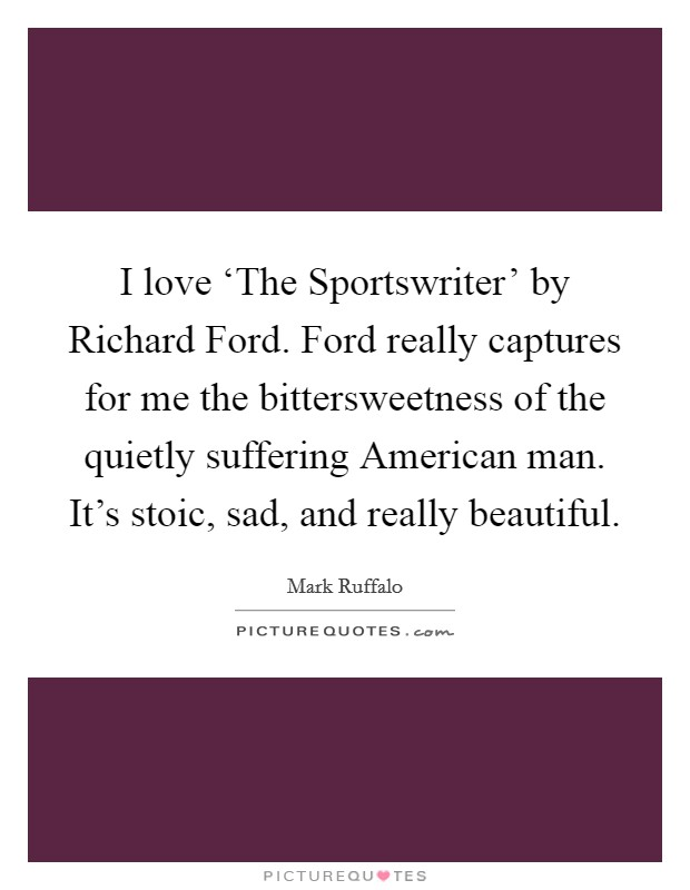 I love 'The Sportswriter' by Richard Ford. Ford really captures for me the bittersweetness of the quietly suffering American man. It's stoic, sad, and really beautiful Picture Quote #1