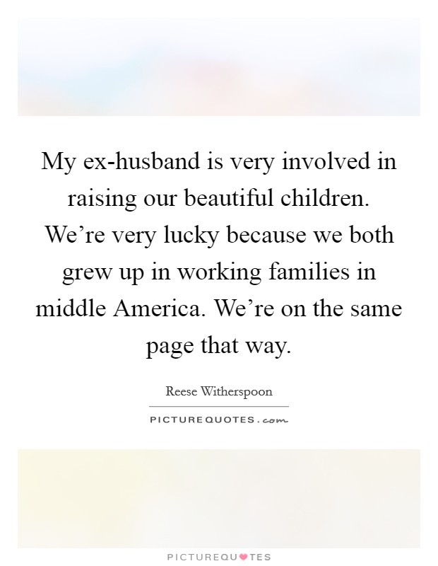 My ex-husband is very involved in raising our beautiful children. We're very lucky because we both grew up in working families in middle America. We're on the same page that way Picture Quote #1