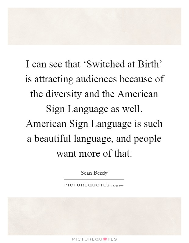 I can see that 'Switched at Birth' is attracting audiences because of the diversity and the American Sign Language as well. American Sign Language is such a beautiful language, and people want more of that Picture Quote #1