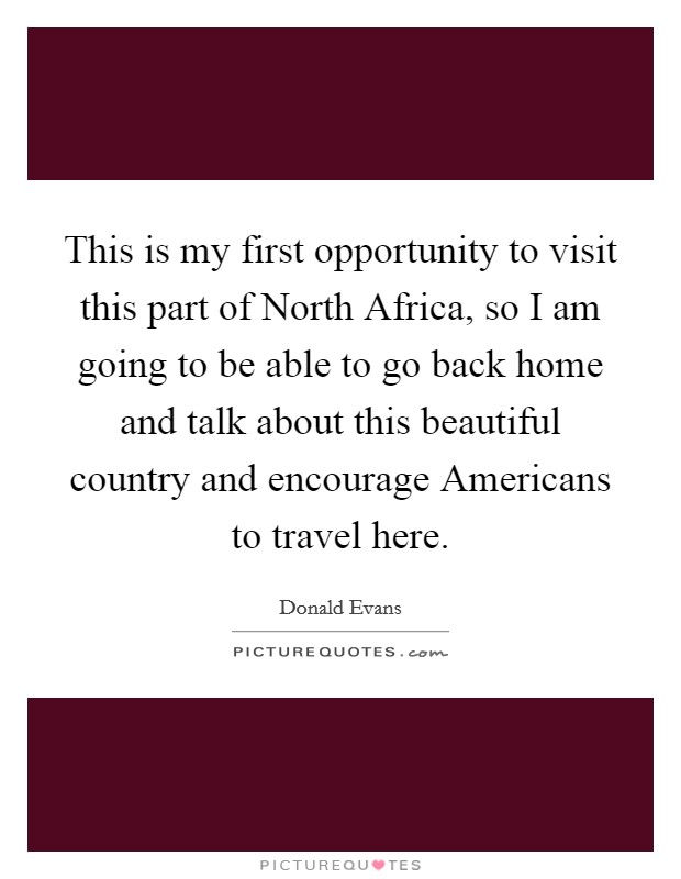 This is my first opportunity to visit this part of North Africa, so I am going to be able to go back home and talk about this beautiful country and encourage Americans to travel here Picture Quote #1