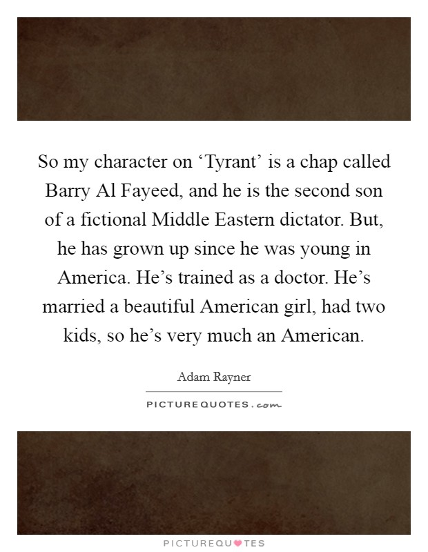So my character on 'Tyrant' is a chap called Barry Al Fayeed, and he is the second son of a fictional Middle Eastern dictator. But, he has grown up since he was young in America. He's trained as a doctor. He's married a beautiful American girl, had two kids, so he's very much an American Picture Quote #1