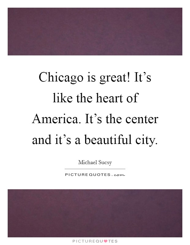 Chicago is great! It's like the heart of America. It's the center and it's a beautiful city Picture Quote #1