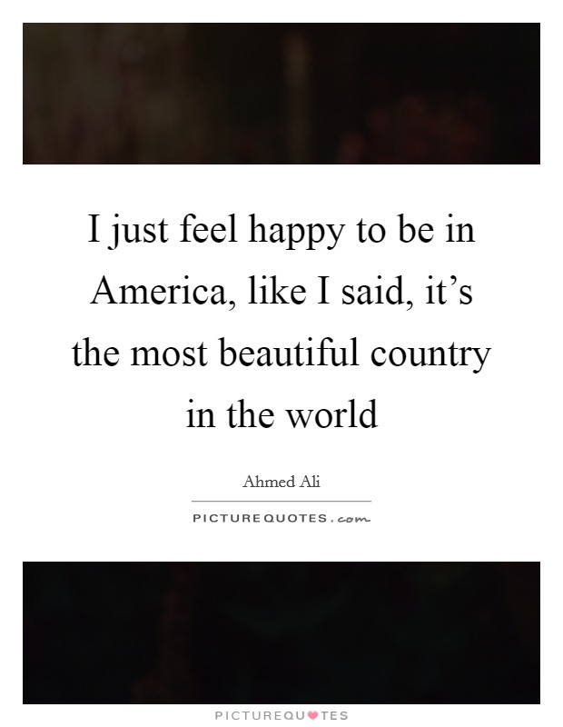 I just feel happy to be in America, like I said, it's the most beautiful country in the world Picture Quote #1