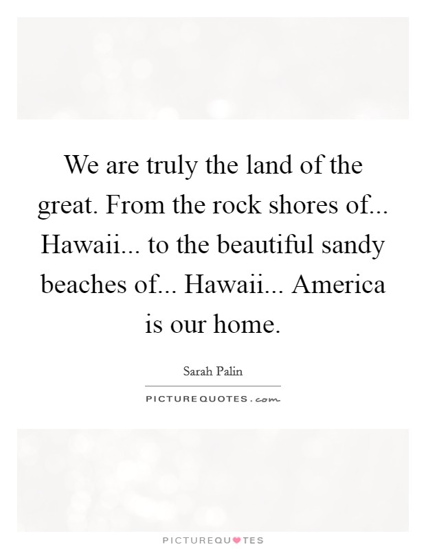 We are truly the land of the great. From the rock shores of... Hawaii... to the beautiful sandy beaches of... Hawaii... America is our home Picture Quote #1