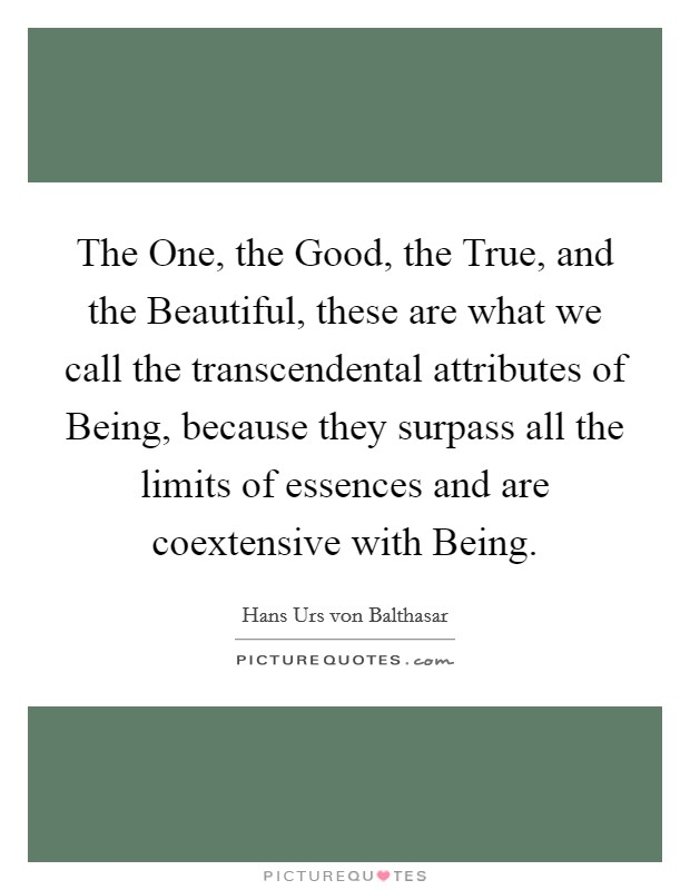 The One, the Good, the True, and the Beautiful, these are what we call the transcendental attributes of Being, because they surpass all the limits of essences and are coextensive with Being Picture Quote #1