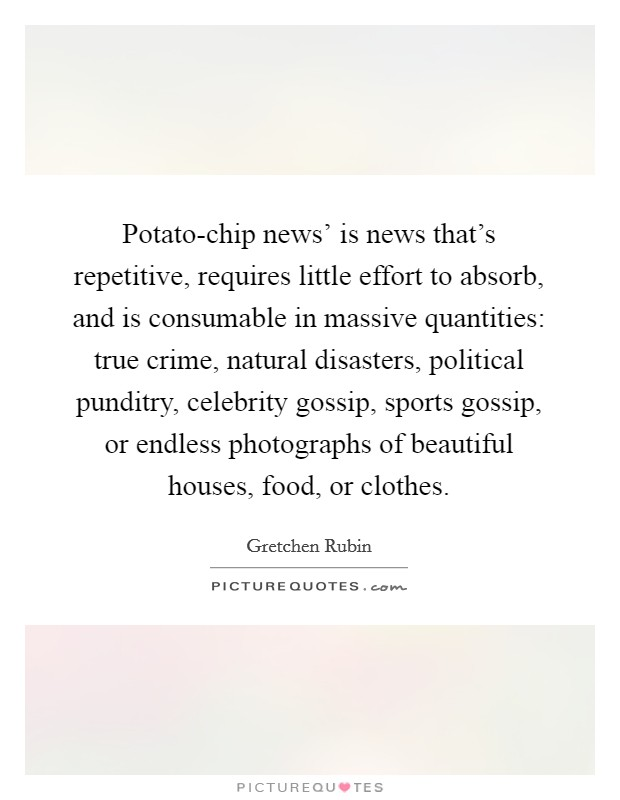 Potato-chip news' is news that's repetitive, requires little effort to absorb, and is consumable in massive quantities: true crime, natural disasters, political punditry, celebrity gossip, sports gossip, or endless photographs of beautiful houses, food, or clothes Picture Quote #1