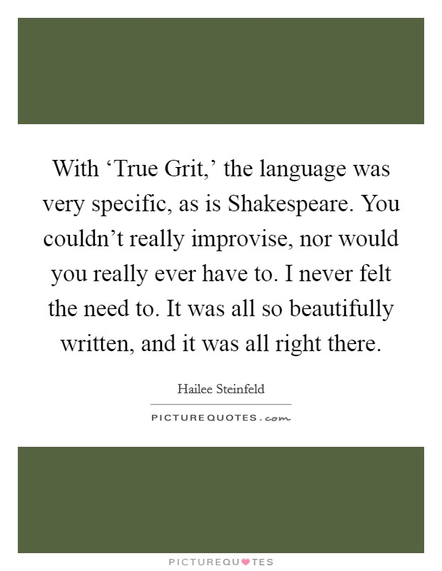 With 'True Grit,' the language was very specific, as is Shakespeare. You couldn't really improvise, nor would you really ever have to. I never felt the need to. It was all so beautifully written, and it was all right there Picture Quote #1