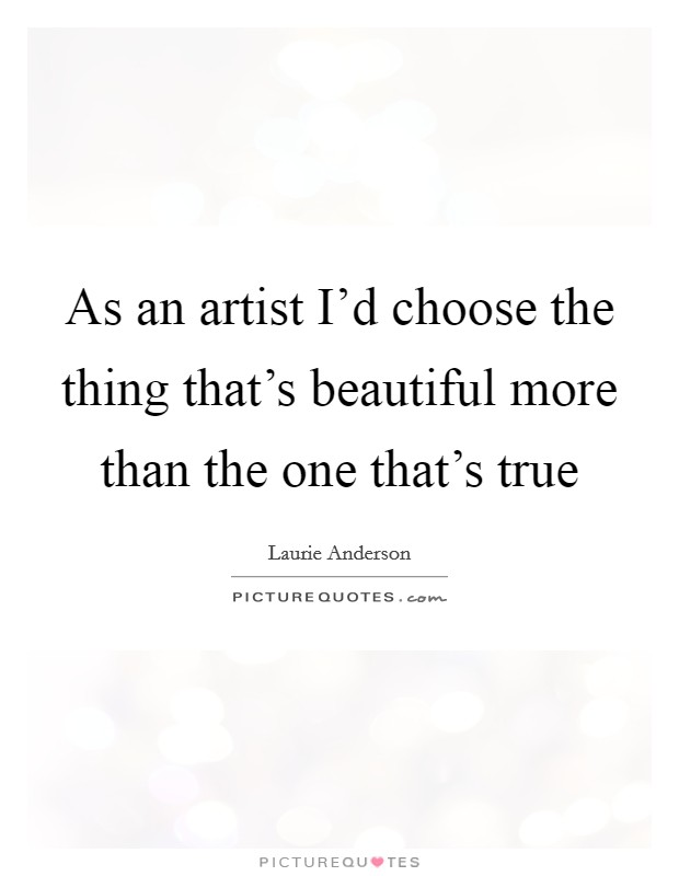 As an artist I'd choose the thing that's beautiful more than the one that's true Picture Quote #1