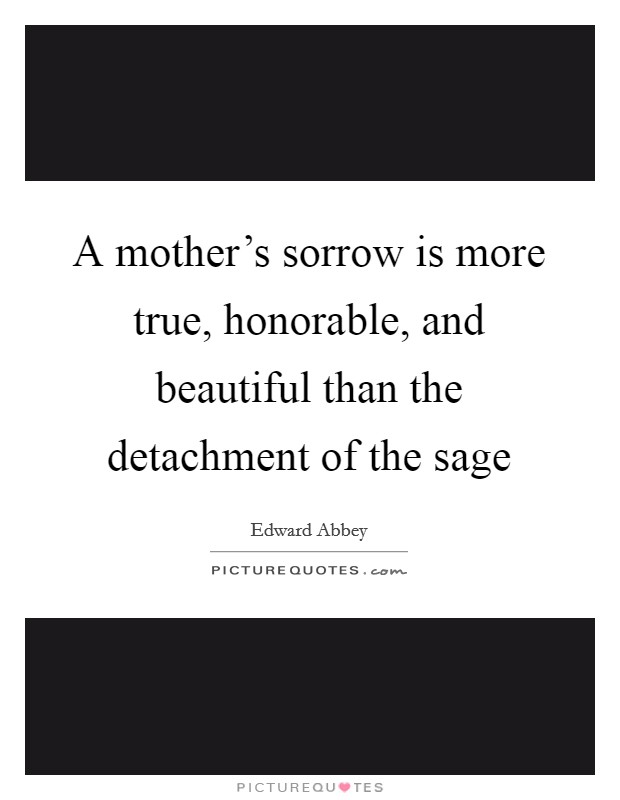A mother's sorrow is more true, honorable, and beautiful than the detachment of the sage Picture Quote #1