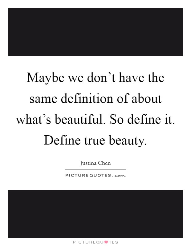 Maybe we don't have the same definition of about what's beautiful. So define it. Define true beauty Picture Quote #1