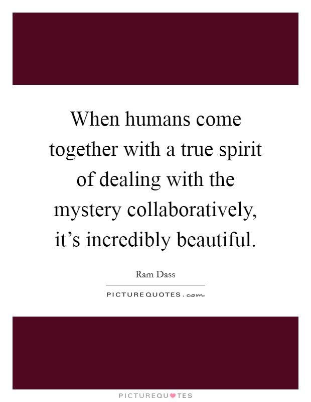 When humans come together with a true spirit of dealing with the mystery collaboratively, it's incredibly beautiful Picture Quote #1