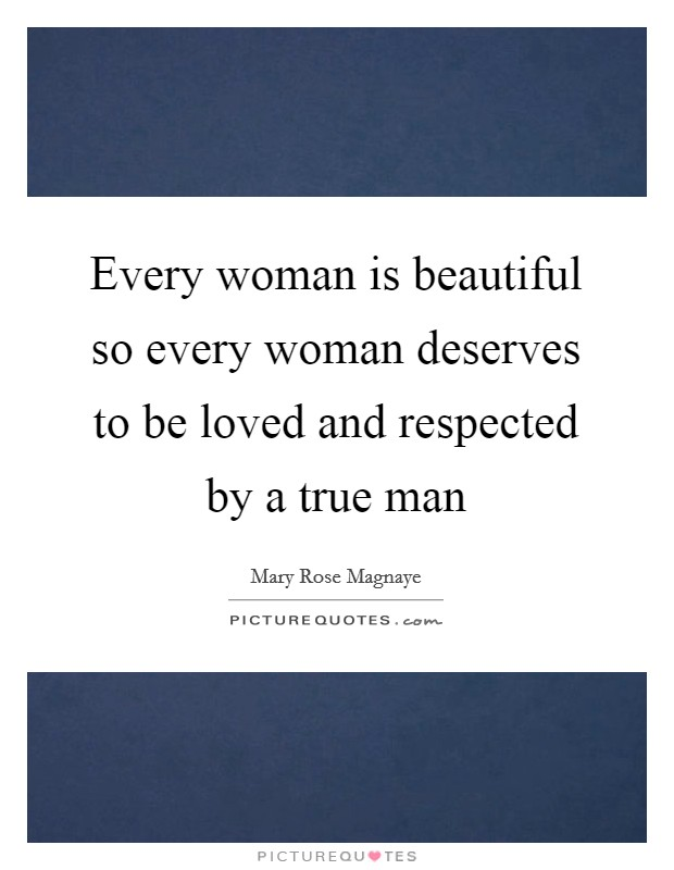 Every woman is beautiful so every woman deserves to be loved and respected by a true man Picture Quote #1