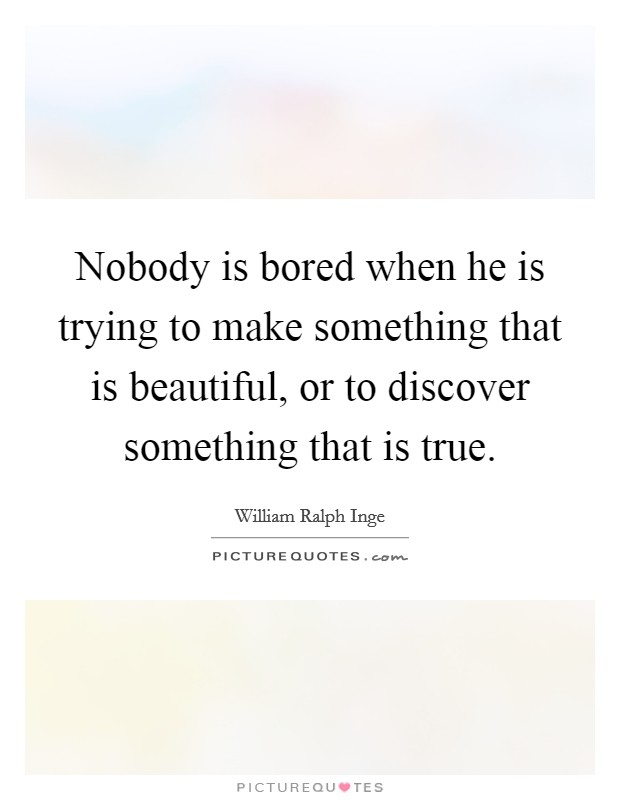 Nobody is bored when he is trying to make something that is beautiful, or to discover something that is true Picture Quote #1