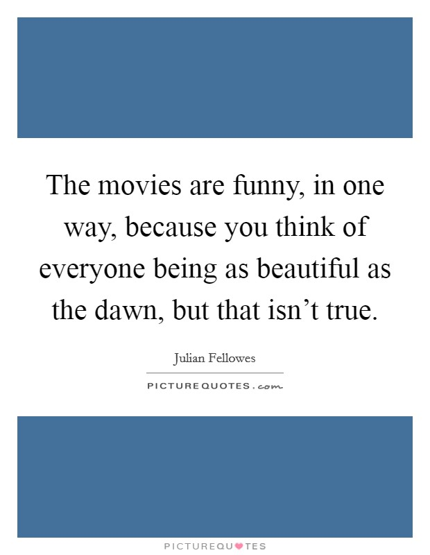The movies are funny, in one way, because you think of everyone being as beautiful as the dawn, but that isn't true Picture Quote #1