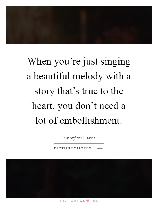When you're just singing a beautiful melody with a story that's true to the heart, you don't need a lot of embellishment Picture Quote #1