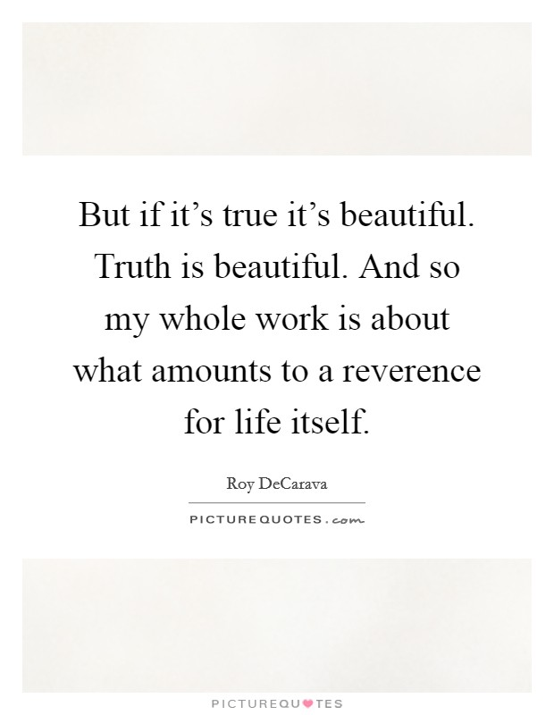 But if it's true it's beautiful. Truth is beautiful. And so my whole work is about what amounts to a reverence for life itself Picture Quote #1