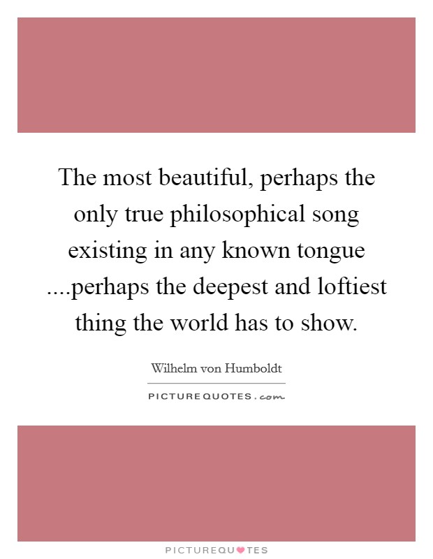 The most beautiful, perhaps the only true philosophical song existing in any known tongue ....perhaps the deepest and loftiest thing the world has to show Picture Quote #1